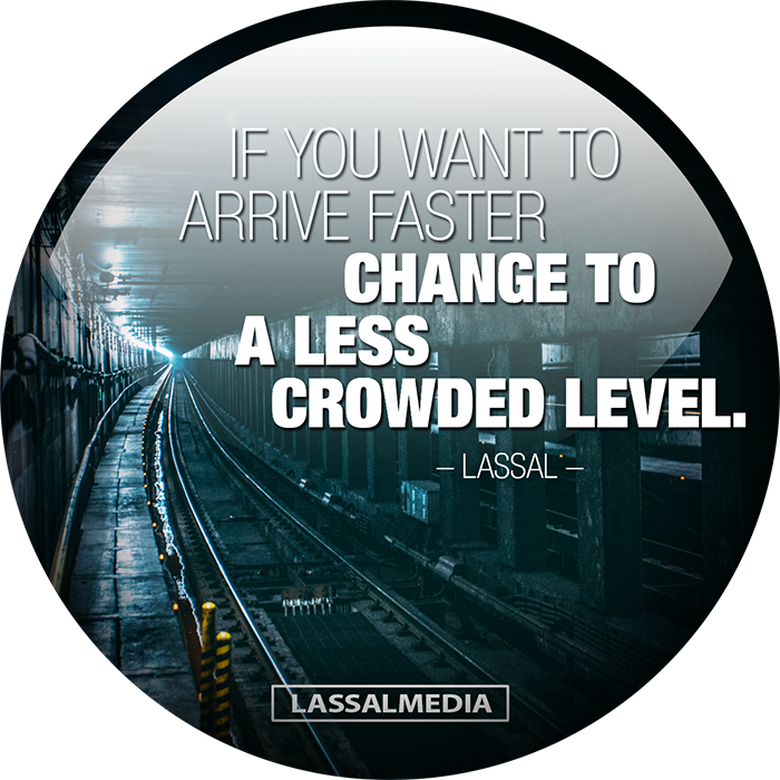 LassalMedia-quotes- IF YOU WANT TO ARRIVE FASTER CHANGE TO A LESS CROWDED LEVEL  - LASSAL