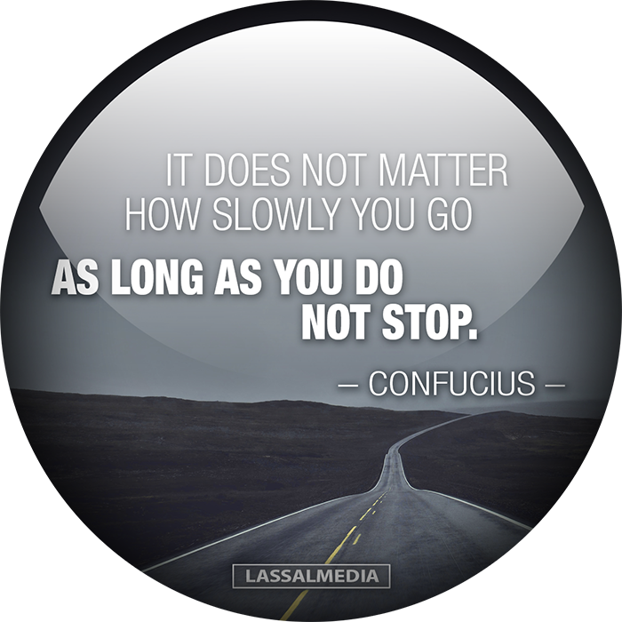 LassalMedia_Confucius_IT-DOES-NOT-MATTER-HOW-SLOWLY-YOU-GO-AS-LONG-AS-YOU-DO-NOT-STOP