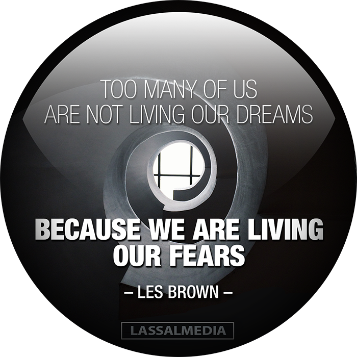 LassalMedia – Too many of us are not living our dreams – because we are living our fears (Les Brown)