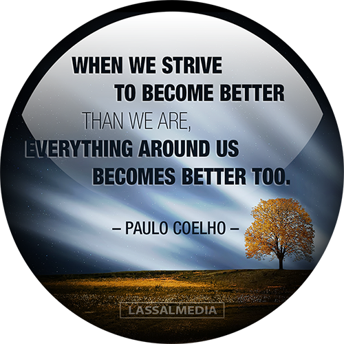 LassalMedia: When we strive to become better than we are, everything around us becomes better too. - Paulo Coelho quote