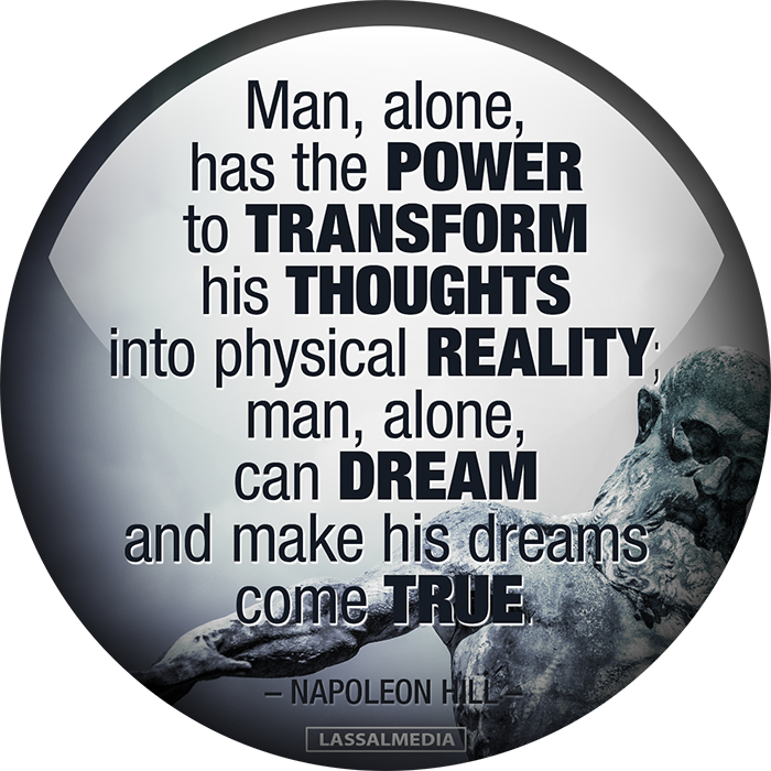 """Man, alone, has the power to transform his thoughts into physical reality; man, alone, can dream and make his dreams come true. -Napoleon Hill"