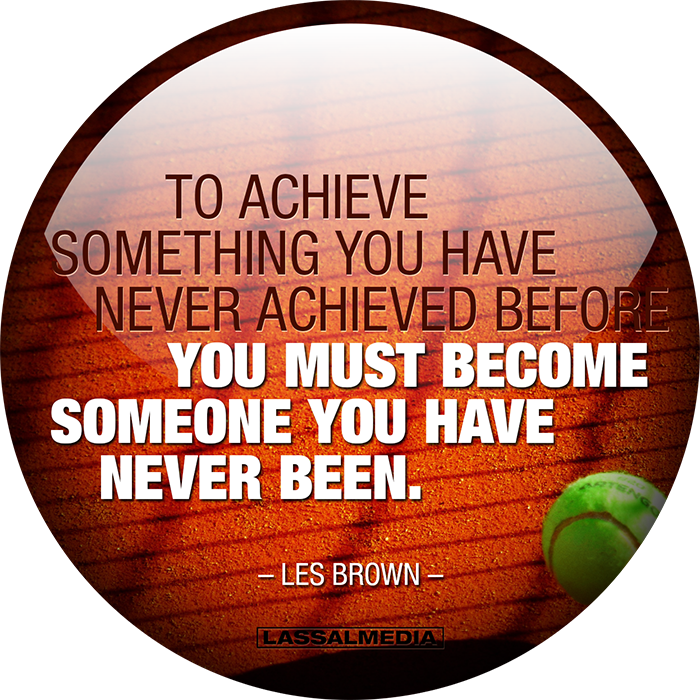 """To achieve something you have never achieved before you must become someone you have never been."" -Les Brown"