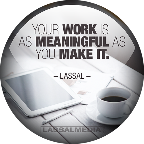 "LassalMedia: ""Your work is as meaningful as you make it."" -Lassal"